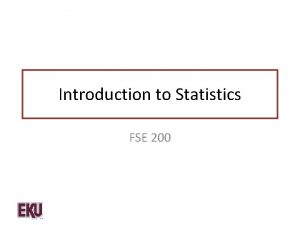 Introduction to Statistics FSE 200 Statistics Statistics are
