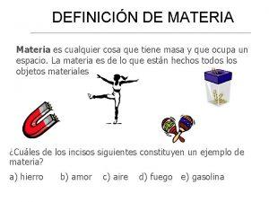 DEFINICIN DE MATERIA Materia es cualquier cosa que