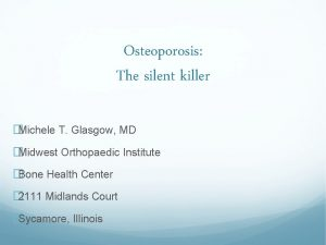 Osteoporosis The silent killer Michele T Glasgow MD