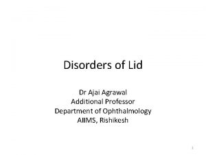 Disorders of Lid Dr Ajai Agrawal Additional Professor