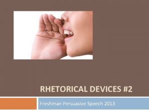 RHETORICAL DEVICES 2 Freshman Persuasive Speech 2013 Rhetorical