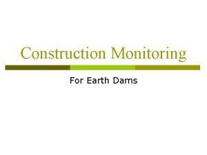 Construction Monitoring For Earth Dams Reasons for Construction