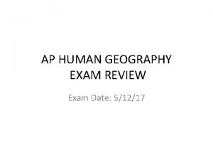 AP HUMAN GEOGRAPHY EXAM REVIEW Exam Date 51217