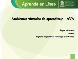 Ambientes virtuales de aprendizaje AVA ngela Valderrama Docente