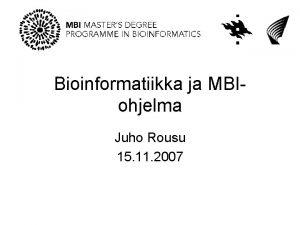 Bioinformatiikka ja MBIohjelma Juho Rousu 15 11 2007