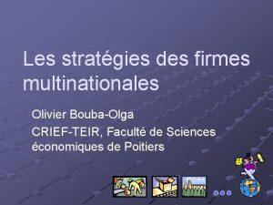 Les stratgies des firmes multinationales Olivier BoubaOlga CRIEFTEIR