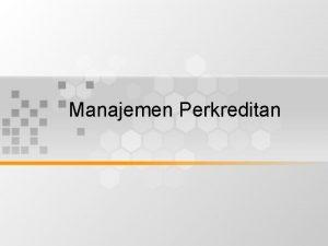 Manajemen Perkreditan Manajemen Perkreditan Kebijakan Perkreditan Manajemen Kredit