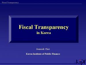 Fiscal Transparency in Korea Joonook Choi Korea Institute