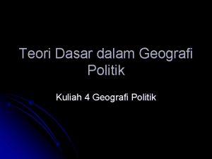 Teori Dasar dalam Geografi Politik Kuliah 4 Geografi