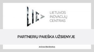 PARTNERI PAIEKA USIENYJE Arnas Berinskas LIC V Lietuvos