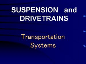 SUSPENSION and DRIVETRAINS Transportation Systems Suspension Systems use