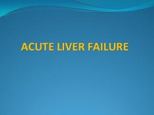ACUTE LIVER FAILURE Fulminant hepatic failure acute liver