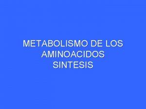 METABOLISMO DE LOS AMINOACIDOS SINTESIS METABOLISMO DE LOS