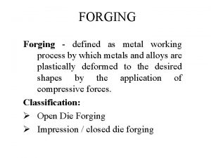 FORGING Forging defined as metal working process by