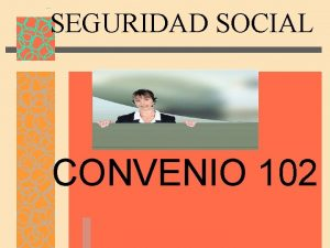 SEGURIDAD SOCIAL CONVENIO 102 La seguridad social en