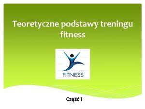 Teoretyczne podstawy treningu fitness Cz I 1 Podstawowe