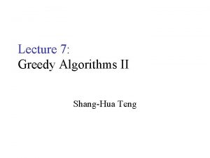 Lecture 7 Greedy Algorithms II ShangHua Teng Greedy