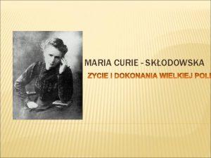 MARIA CURIE SKODOWSKA YCIORYS Maria Curie Skodowska urodzia