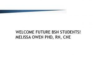 WELCOME FUTURE BSN STUDENTS MELISSA OWEN PHD RN