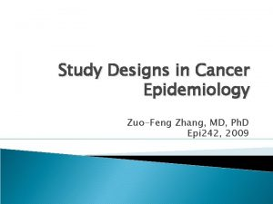 Study Designs in Cancer Epidemiology ZuoFeng Zhang MD