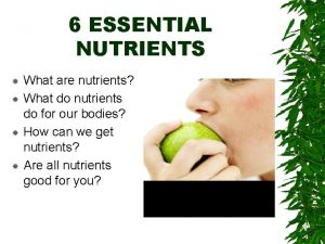 6 ESSENTIAL NUTRIENTS What are nutrients What do