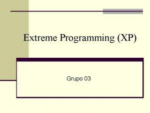 Extreme Programming XP Grupo 03 Extreme Programming Agenda