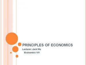 PRINCIPLES OF ECONOMICS Lecturer Jack Wu Economics 101