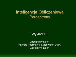 Inteligencja Obliczeniowa Perceptrony Wykad 10 Wodzisaw Duch Katedra