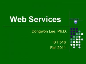 Web Services Dongwon Lee Ph D IST 516
