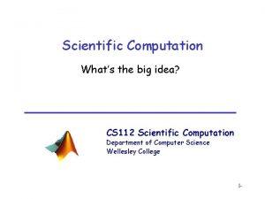 Scientific Computation Whats the big idea CS 112