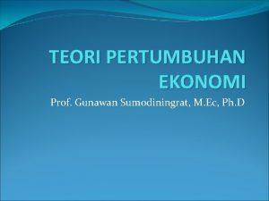 TEORI PERTUMBUHAN EKONOMI Prof Gunawan Sumodiningrat M Ec