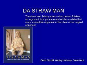 DA STRAW MAN The straw man fallacy occurs