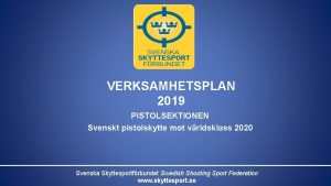 VERKSAMHETSPLAN 2019 PISTOLSEKTIONEN Svenskt pistolskytte mot vrldsklass 2020