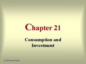 Chapter 21 Consumption and Investment 2002 SouthWestern Economic