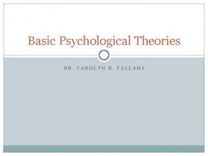 Basic Psychological Theories DR CAROLYN R FALLAHI Psychodynamic