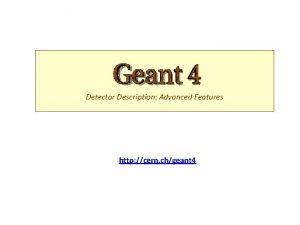 Detector Description Advanced Features http cern chgeant 4