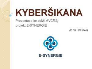 KYBERIKANA Prezentace ke sti MVR 2 projekt ESYNERGIE