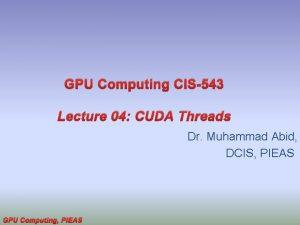 GPU Computing CIS543 Lecture 04 CUDA Threads Dr