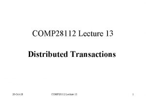 COMP 28112 Lecture 13 Distributed Transactions 28 Oct20