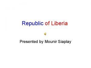 Republic of Liberia Presented by Mounir Siaplay Liberia