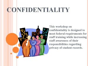 CONFIDENTIALITY This workshop on confidentiality is designed to