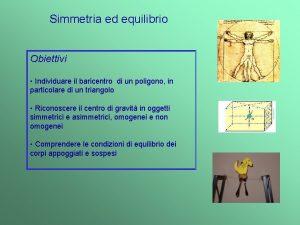 Simmetria ed equilibrio Obiettivi Individuare il baricentro di