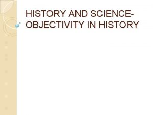 HISTORY AND SCIENCEOBJECTIVITY IN HISTORY HISTORY AND SCIENCE