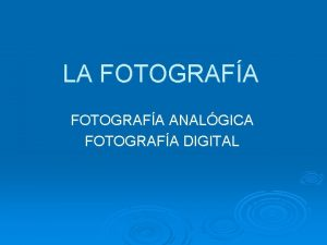 LA FOTOGRAFA ANALGICA FOTOGRAFA DIGITAL FOTOGRAFA ANALGICA FIJA