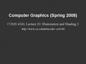 Computer Graphics Spring 2008 COMS 4160 Lecture 20