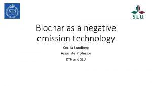 Biochar as a negative emission technology Cecilia Sundberg
