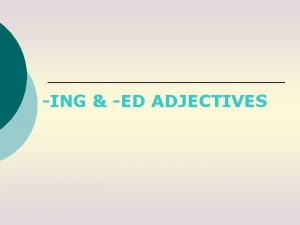 ING ED ADJECTIVES ADJECTIVES We can form adjectives
