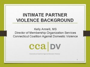 INTIMATE PARTNER VIOLENCE BACKGROUND Kelly Annelli MS Director