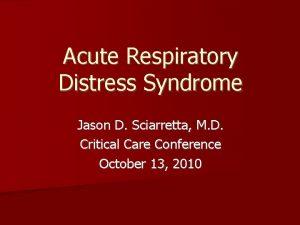 Acute Respiratory Distress Syndrome Jason D Sciarretta M