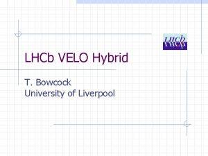 LHCb VELO Hybrid T Bowcock University of Liverpool